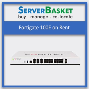 Fortigate 100E on Rent, Fortigate 100E on Rent at Best price, Fortigate 100E on Rent in India