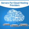 Servers for Cloud Hosting Providers